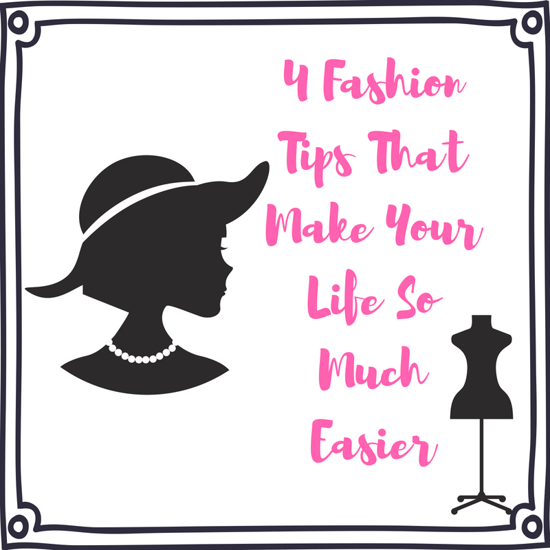 4 FASHION TIPS THAT MAKE YOUR LIFE SO MUCH EASIER
