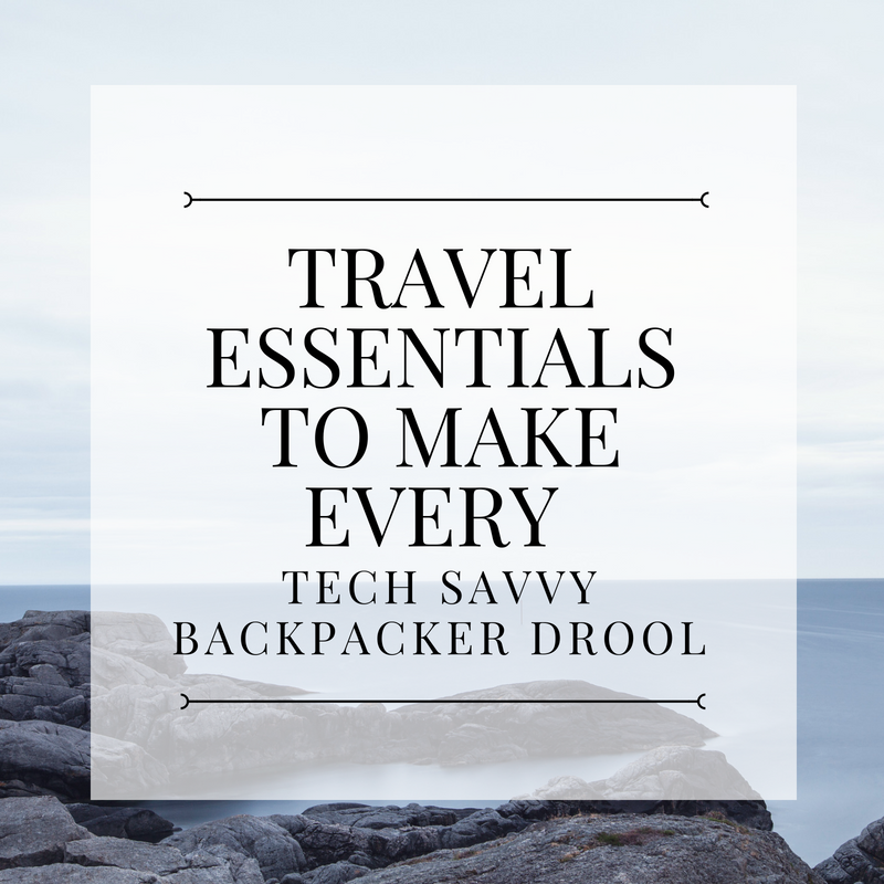 TRAVEL ESSENTIALS TO MAKE EVERY TECH SAVVY BACKPACKER DROOL