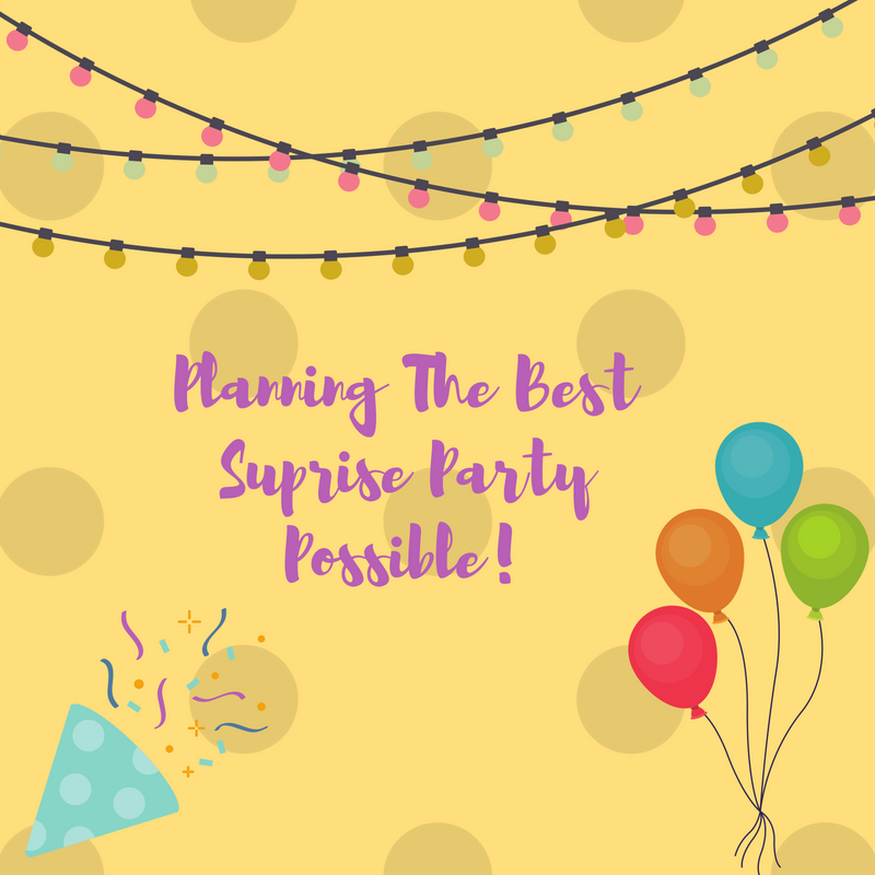 PLANNING THE BEST SURPRISE PARTY POSSIBLE!