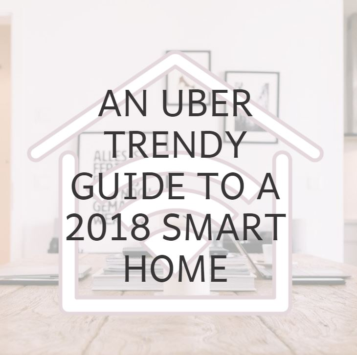 An Uber Trendy Guide To A 2018 Smart Home