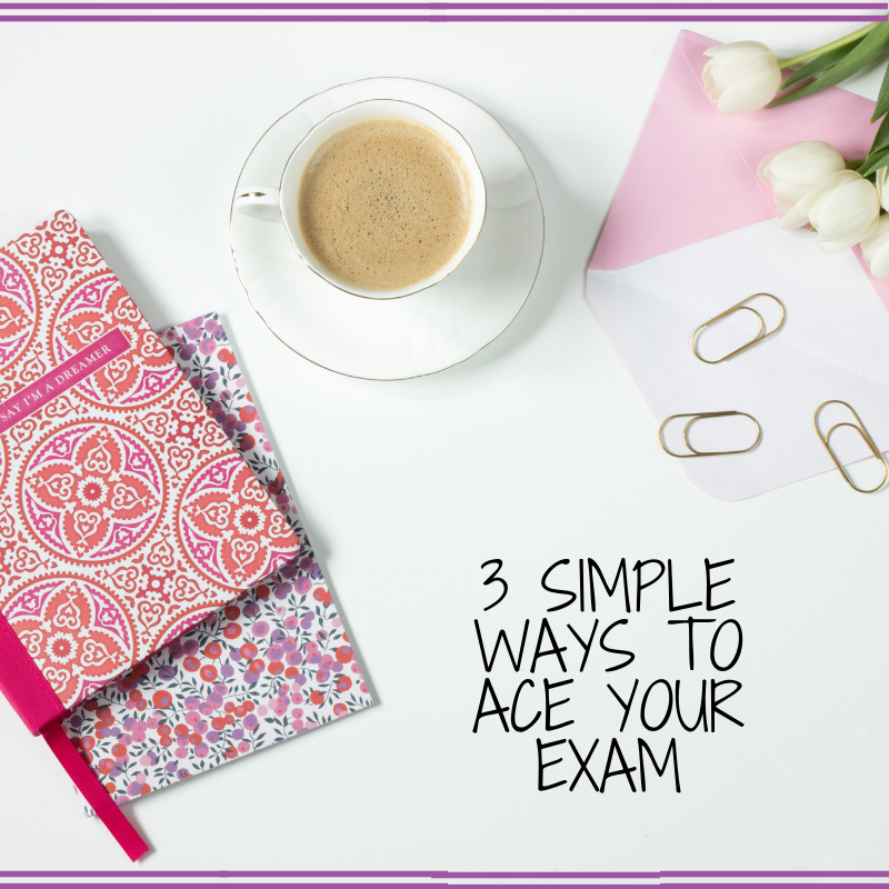 3 SIMPLE WAYS TO ACE YOUR EXAM